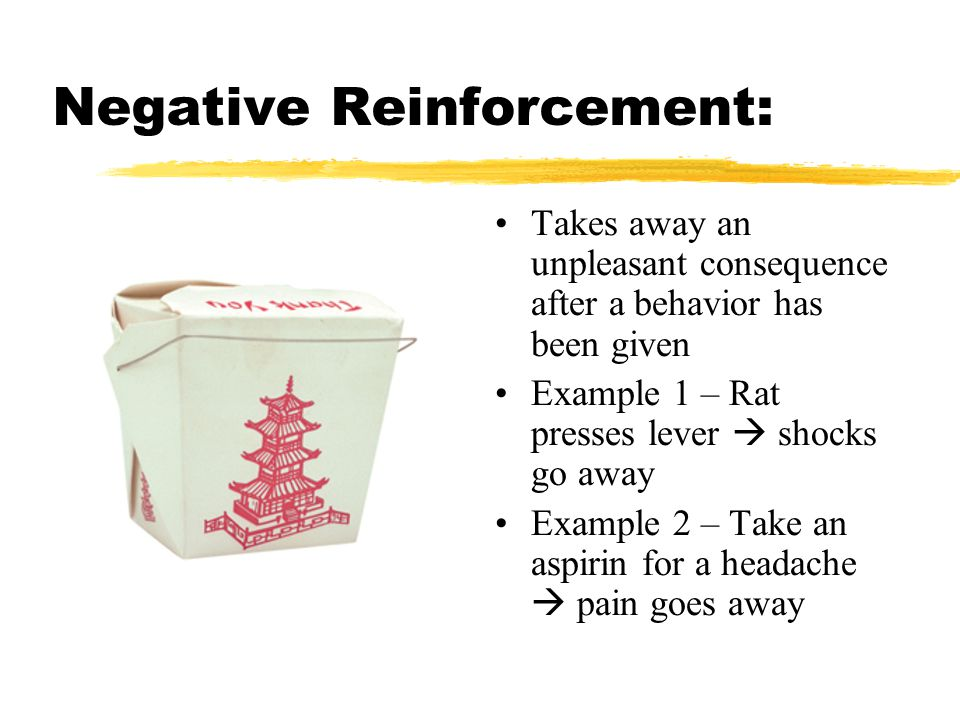 Negative Reinforcement: Takes away an unpleasant consequence after a behavior has been given Example 1 – Rat presses lever  shocks go away Example 2