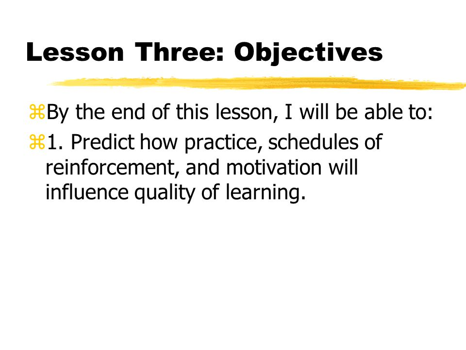 Lesson Three: Objectives  By the end of this lesson, I will be able to:  1. Predict how practice, schedules of reinforcement, and motivation will in