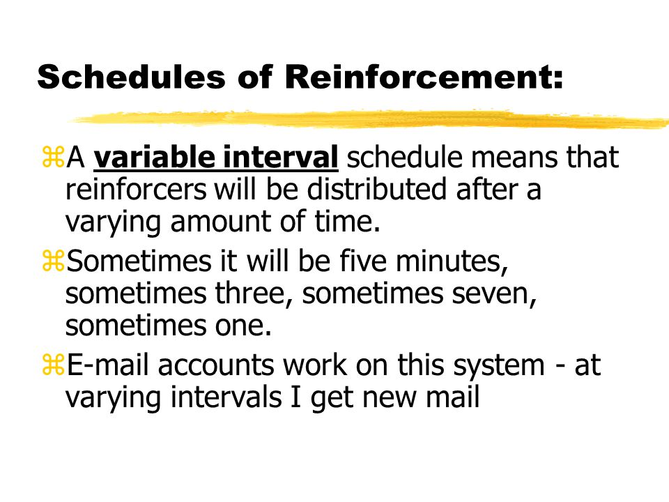 Schedules of Reinforcement:  A variable interval schedule means that reinforcers will be distributed after a varying amount of time.  Sometimes it w