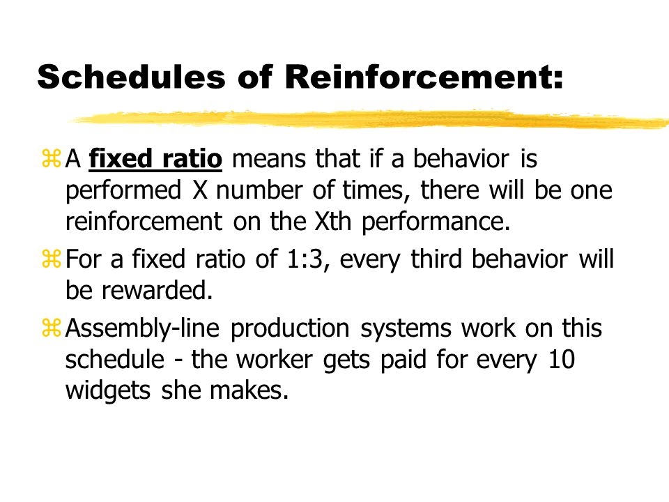 Schedules of Reinforcement:  A fixed ratio means that if a behavior is performed X number of times, there will be one reinforcement on the Xth perfor