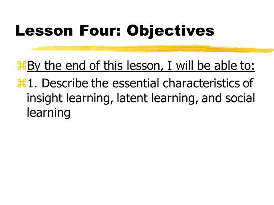 Lesson Four: Objectives  By the end of this lesson, I will be able to:  1. Describe the essential characteristics of insight learning, latent learni