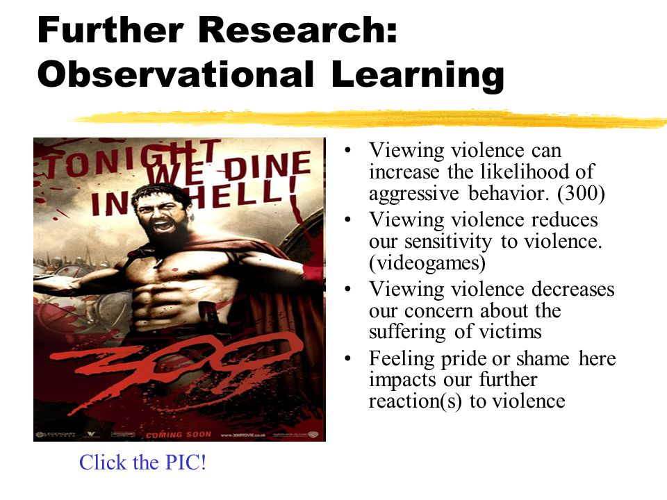 Further Research: Observational Learning Viewing violence can increase the likelihood of aggressive behavior. (300) Viewing violence reduces our sensi