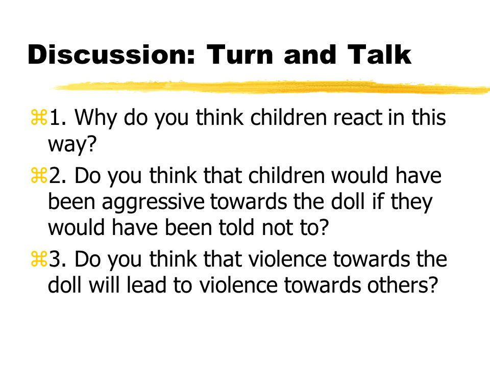 Discussion: Turn and Talk  1. Why do you think children react in this way?  2. Do you think that children would have been aggressive towards the dol