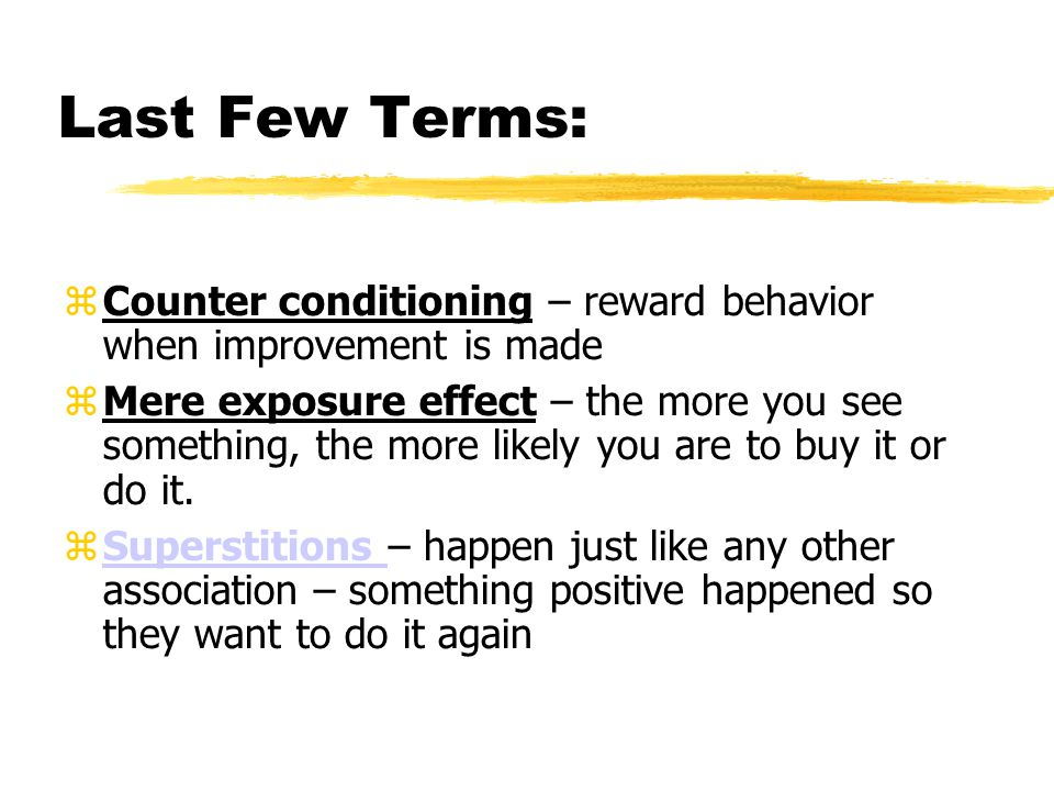Last Few Terms:  Counter conditioning – reward behavior when improvement is made  Mere exposure effect – the more you see something, the more likely