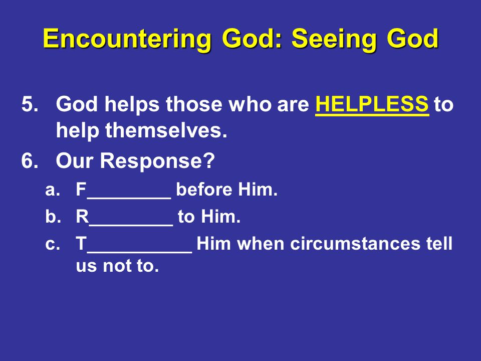 Encountering God: Seeing God 5.God helps those who are HELPLESS to help themselves.