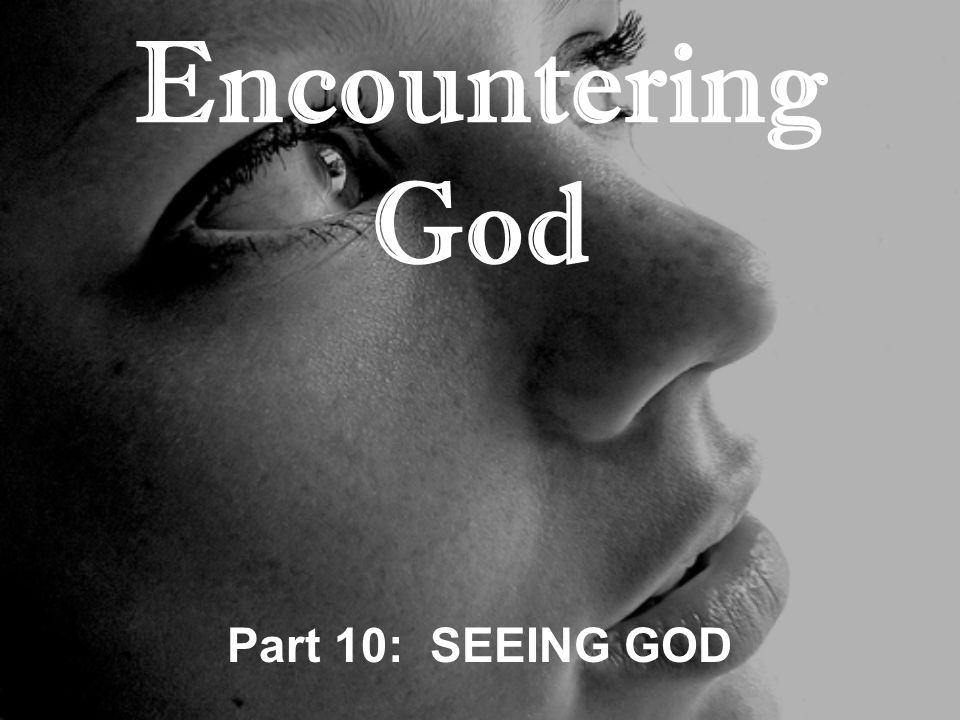 Encountering God Part 10: SEEING GOD