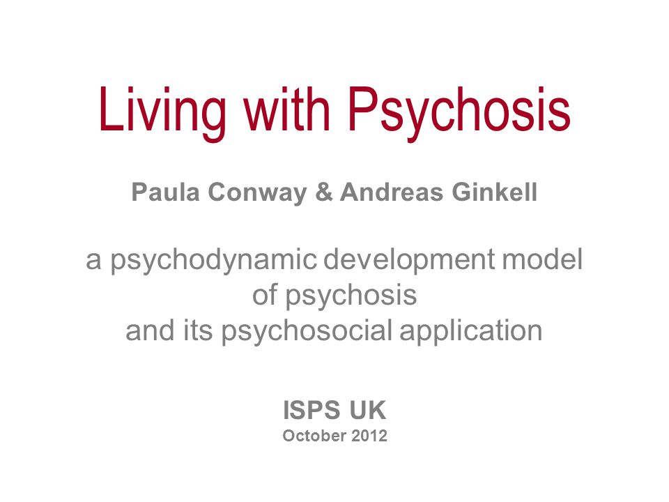 Living with Psychosis Paula Conway & Andreas Ginkell a psychodynamic development model of psychosis and its psychosocial application ISPS UK October 2012