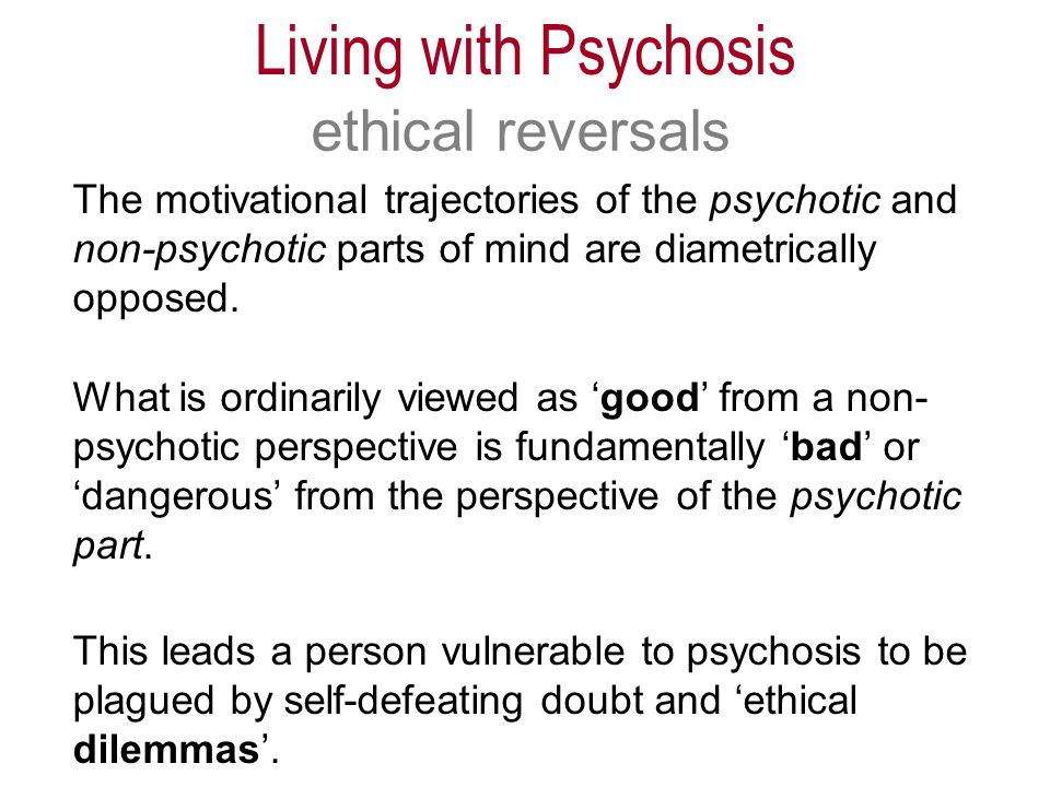 The motivational trajectories of the psychotic and non-psychotic parts of mind are diametrically opposed.