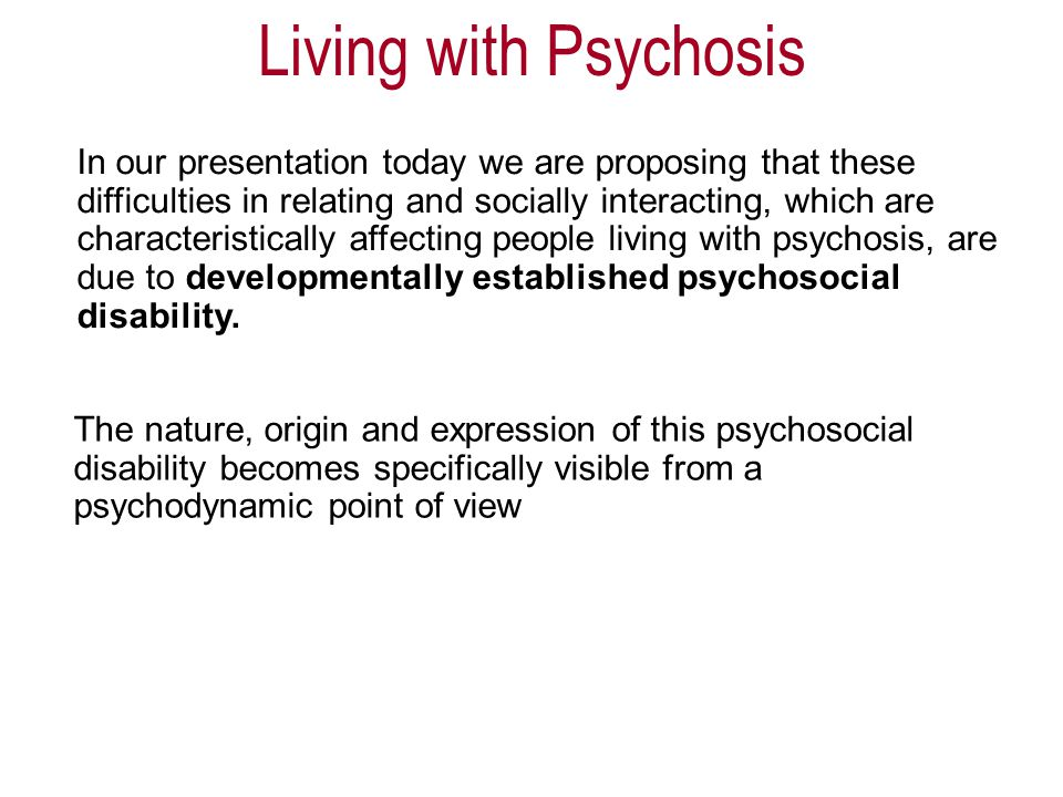 In our presentation today we are proposing that these difficulties in relating and socially interacting, which are characteristically affecting people living with psychosis, are due to developmentally established psychosocial disability.