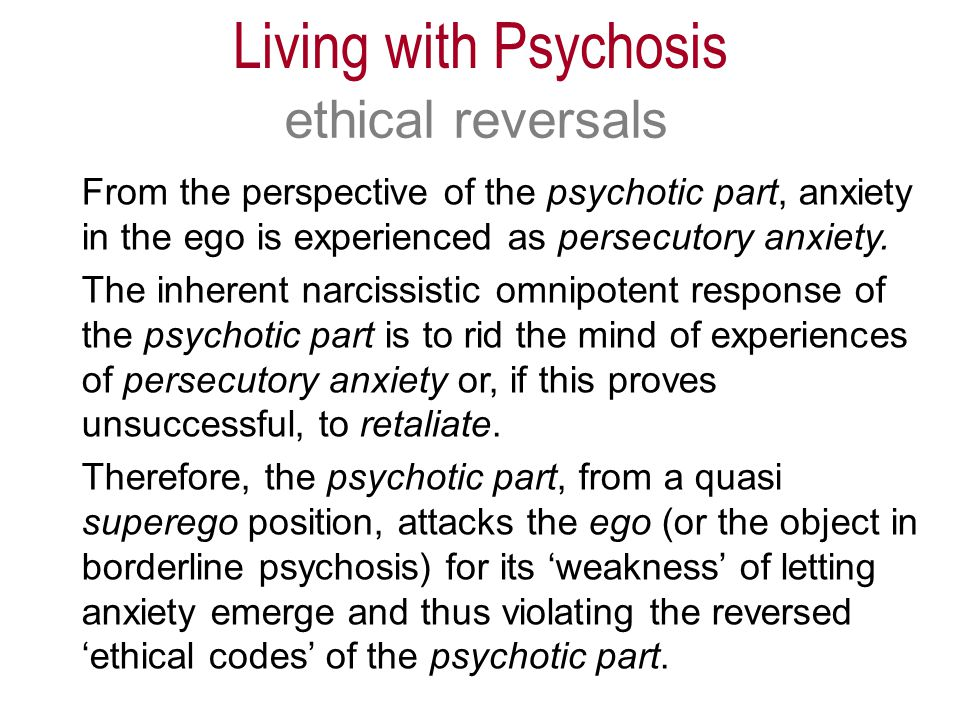 From the perspective of the psychotic part, anxiety in the ego is experienced as persecutory anxiety.