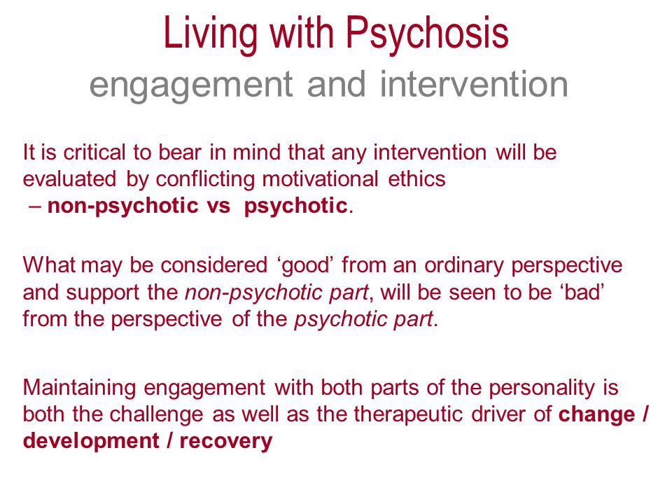 engagement and intervention It is critical to bear in mind that any intervention will be evaluated by conflicting motivational ethics – non-psychotic vs psychotic.