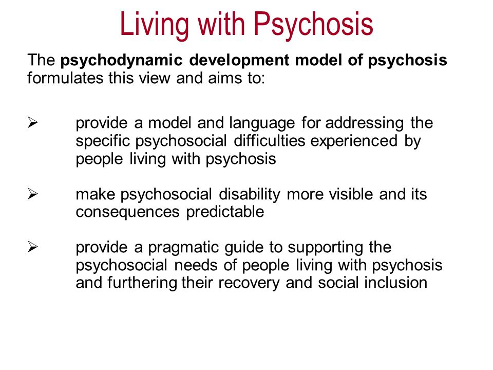  provide a model and language for addressing the specific psychosocial difficulties experienced by people living with psychosis  make psychosocial disability more visible and its consequences predictable  provide a pragmatic guide to supporting the psychosocial needs of people living with psychosis and furthering their recovery and social inclusion The psychodynamic development model of psychosis formulates this view and aims to: Living with Psychosis