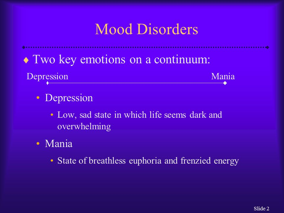 Slide 2 Mood Disorders  Two key emotions on a continuum: Depression Low, sad state in which life seems dark and overwhelming Mania State of breathless euphoria and frenzied energy DepressionMania