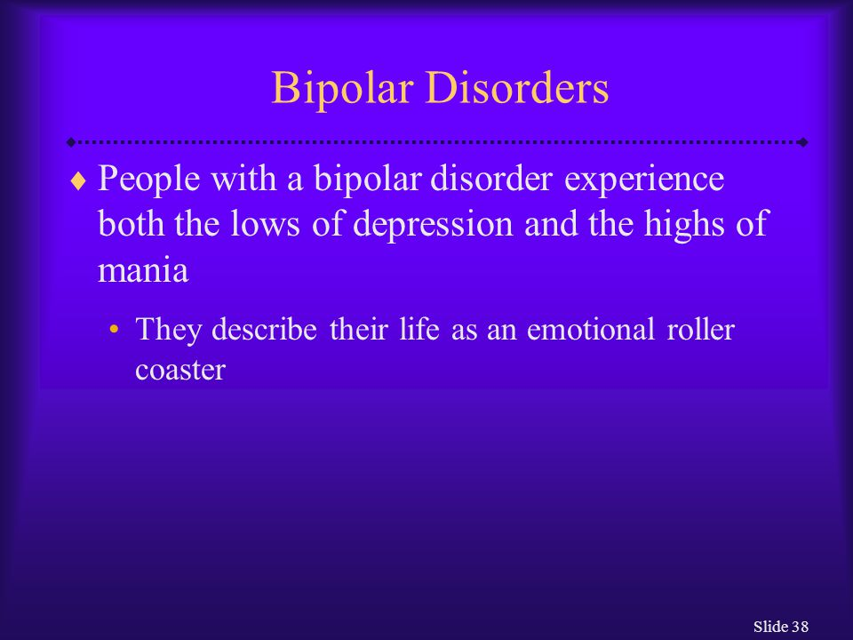 Slide 38 Bipolar Disorders  People with a bipolar disorder experience both the lows of depression and the highs of mania They describe their life as an emotional roller coaster