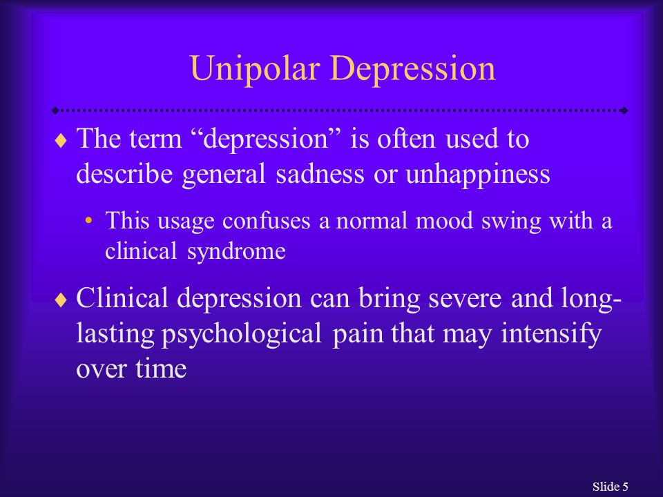 Slide 5 Unipolar Depression  The term depression is often used to describe general sadness or unhappiness This usage confuses a normal mood swing with a clinical syndrome  Clinical depression can bring severe and long- lasting psychological pain that may intensify over time