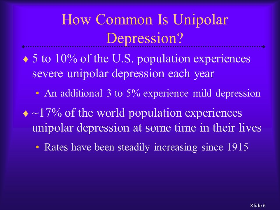 Slide 6 How Common Is Unipolar Depression. 5 to 10% of the U.S.