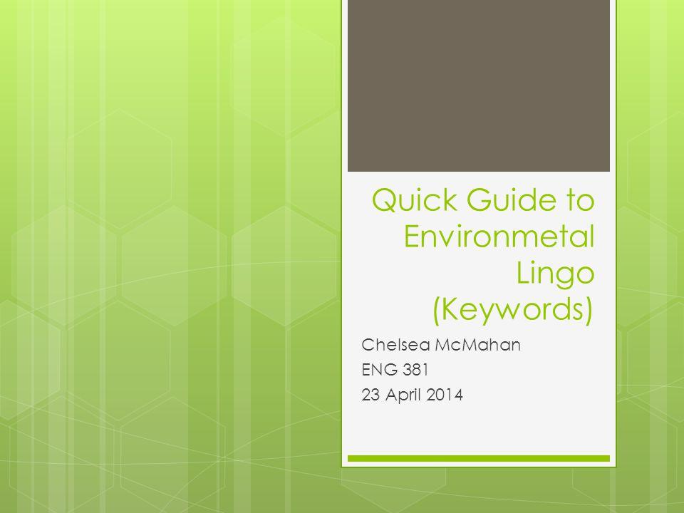 Quick Guide to Environmetal Lingo (Keywords) Chelsea McMahan ENG 381 23 April 2014
