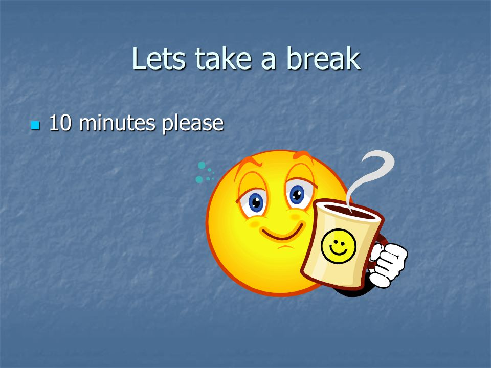 Lets take a break 10 minutes please 10 minutes please