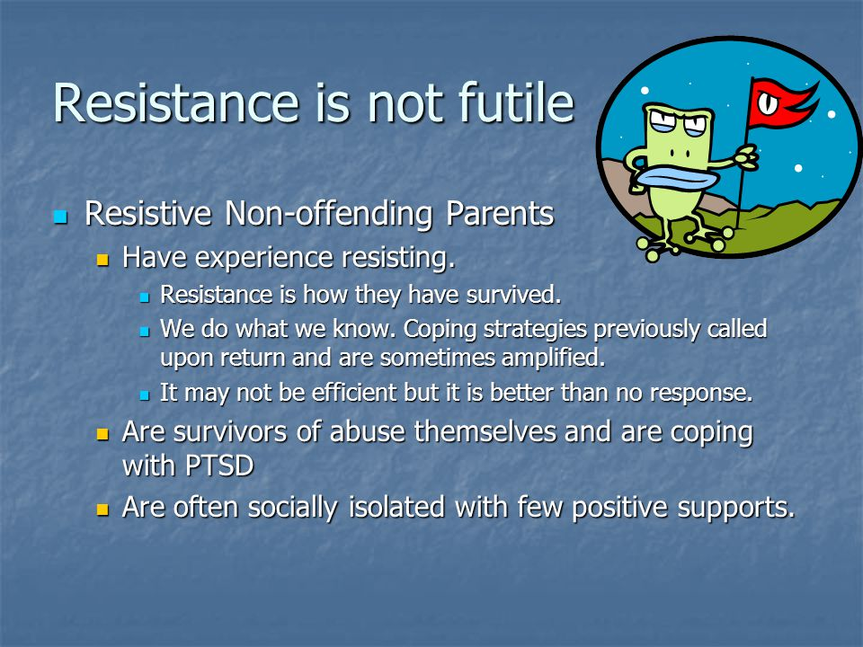 Resistance is not futile Resistive Non-offending Parents Resistive Non-offending Parents Have experience resisting.