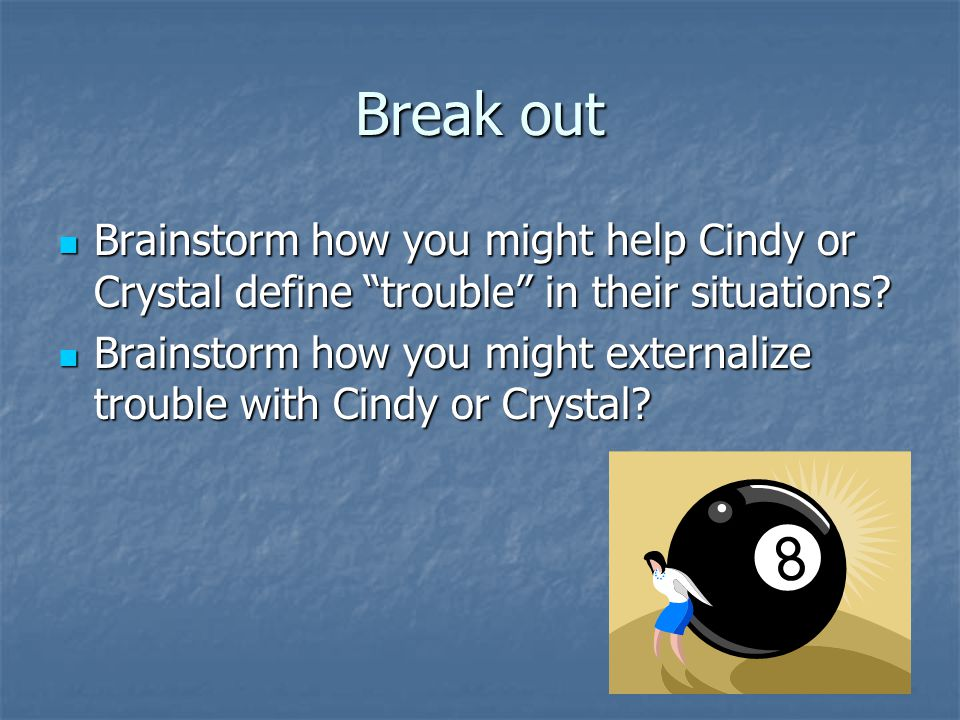 Break out Brainstorm how you might help Cindy or Crystal define trouble in their situations.