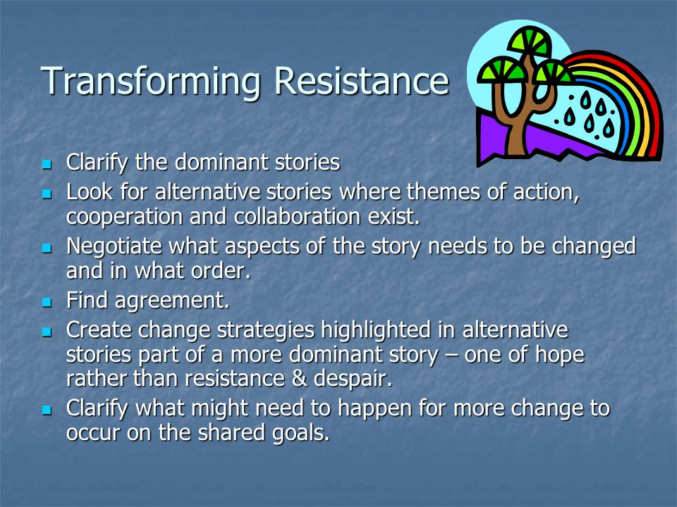 Transforming Resistance Clarify the dominant stories Clarify the dominant stories Look for alternative stories where themes of action, cooperation and collaboration exist.