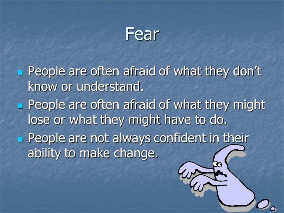 Fear People are often afraid of what they don't know or understand.