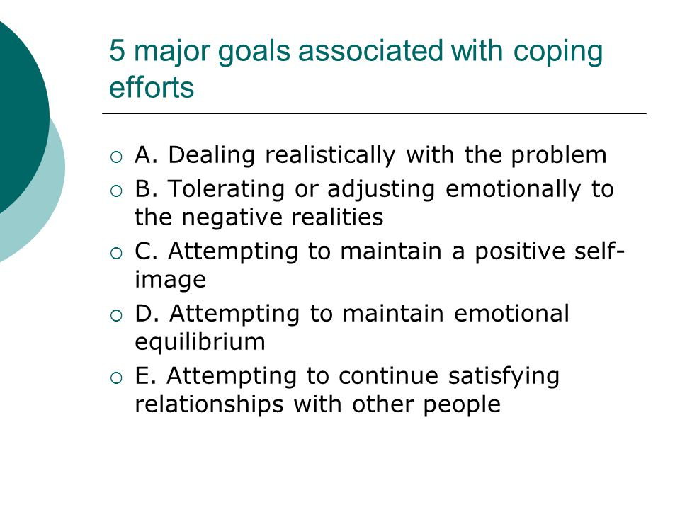 5 major goals associated with coping efforts  A. Dealing realistically with the problem  B. Tolerating or adjusting emotionally to the negative real