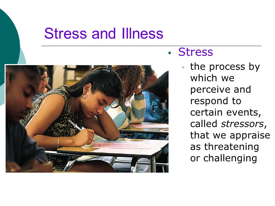 Stress and Illness  Stress  the process by which we perceive and respond to certain events, called stressors, that we appraise as threatening or cha