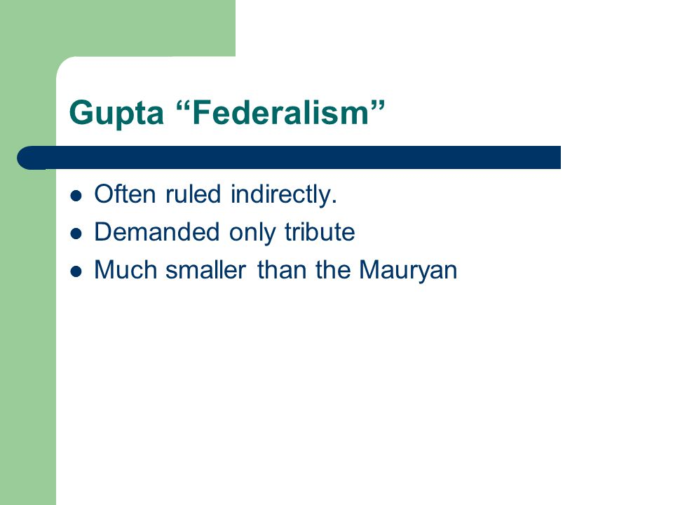 Gupta Federalism Often ruled indirectly. Demanded only tribute Much smaller than the Mauryan