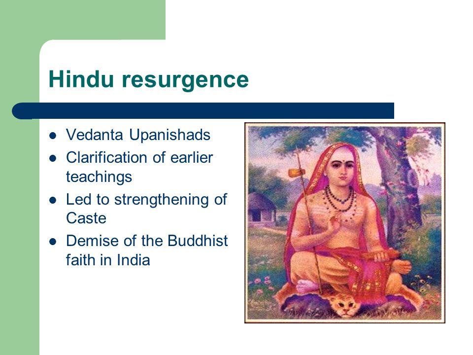 Hindu resurgence Vedanta Upanishads Clarification of earlier teachings Led to strengthening of Caste Demise of the Buddhist faith in India