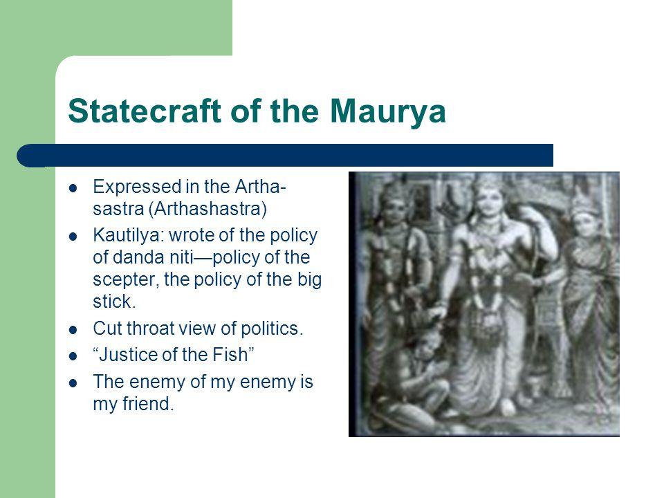Statecraft of the Maurya Expressed in the Artha- sastra (Arthashastra) Kautilya: wrote of the policy of danda niti—policy of the scepter, the policy of the big stick.