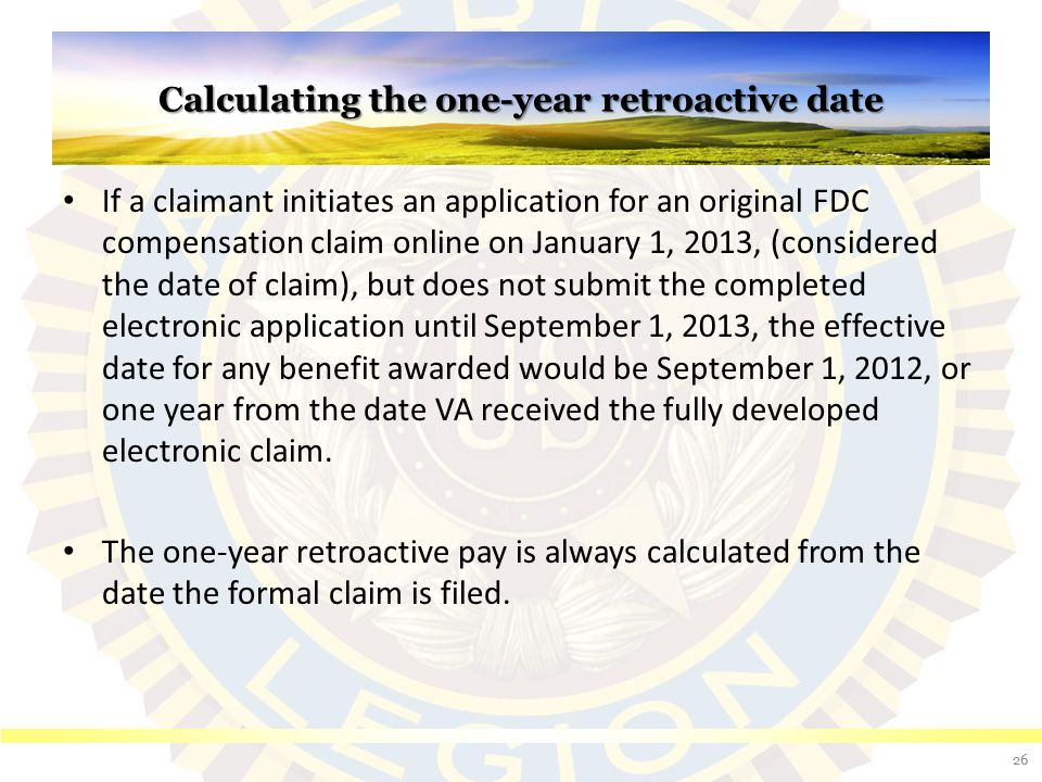 Calculating the one-year retroactive date If a claimant initiates an application for an original FDC compensation claim online on January 1, 2013, (co