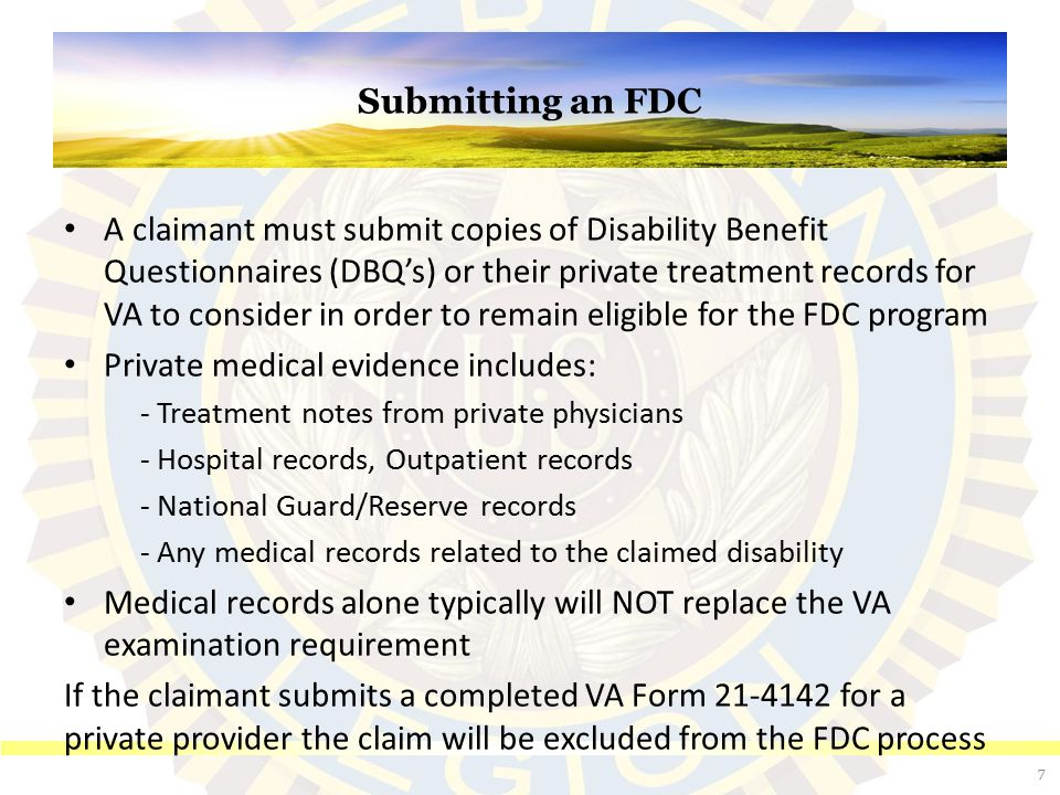 Submitting an FDC A claimant must submit copies of Disability Benefit Questionnaires (DBQ's) or their private treatment records for VA to consider in