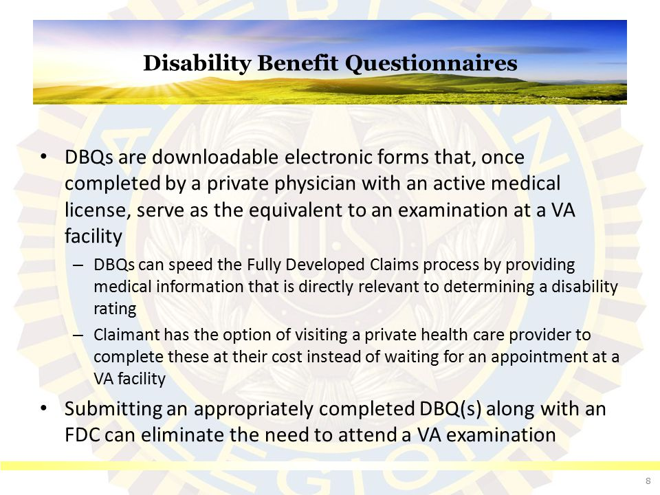 Disability Benefit Questionnaires DBQs are downloadable electronic forms that, once completed by a private physician with an active medical license, s