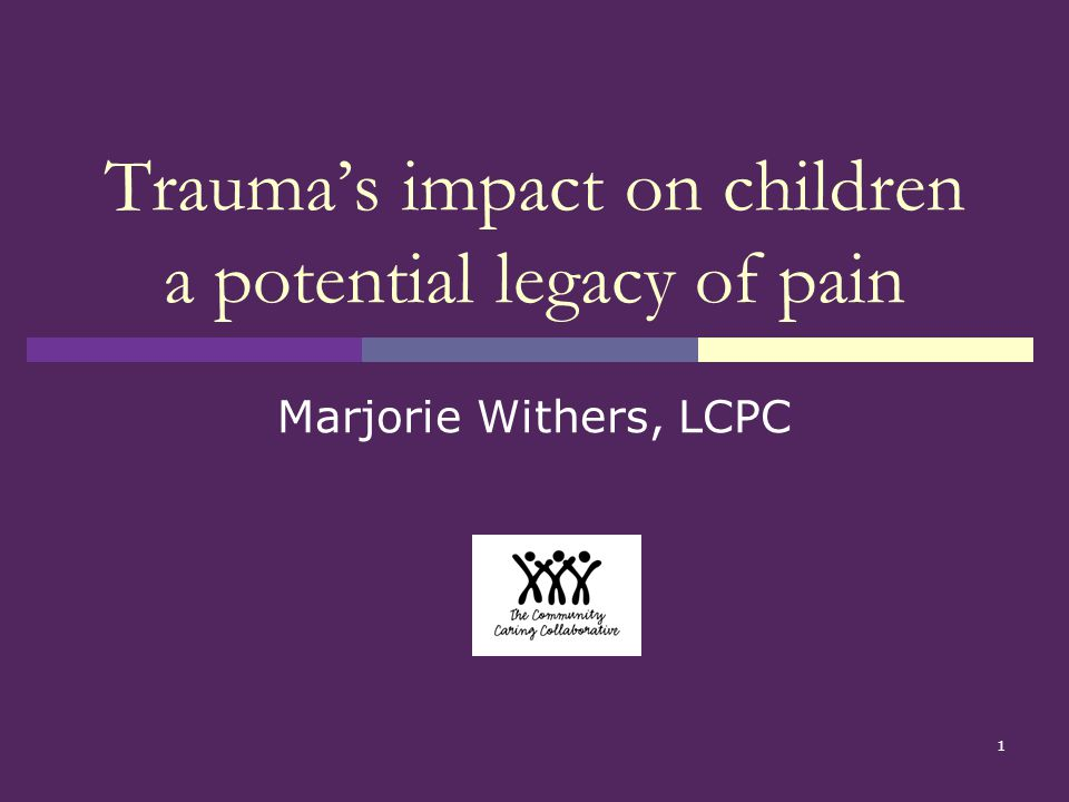 1 Trauma's impact on children a potential legacy of pain Marjorie Withers, LCPC