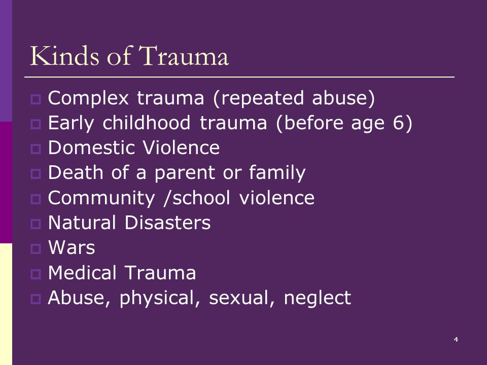 4 Kinds of Trauma  Complex trauma (repeated abuse)  Early childhood trauma (before age 6)  Domestic Violence  Death of a parent or family  Community /school violence  Natural Disasters  Wars  Medical Trauma  Abuse, physical, sexual, neglect