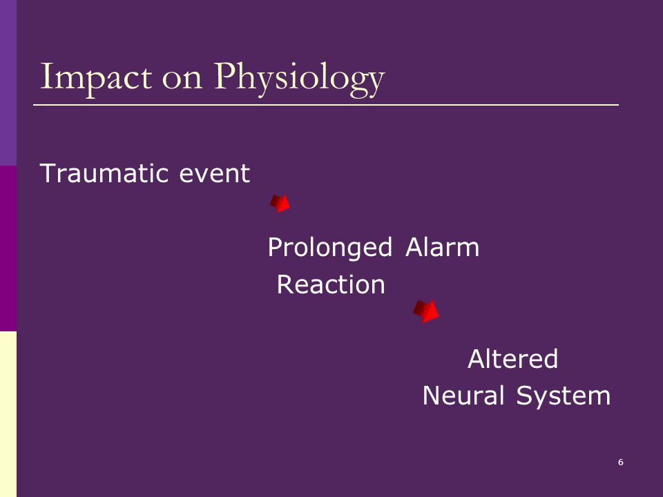 6 Impact on Physiology Traumatic event Prolonged Alarm Reaction Altered Neural System