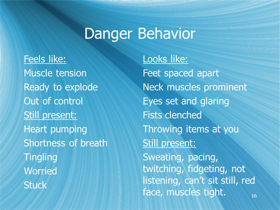 16 Danger Behavior Feels like: Muscle tension Ready to explode Out of control Still present: Heart pumping Shortness of breath Tingling Worried Stuck Looks like: Feet spaced apart Neck muscles prominent Eyes set and glaring Fists clenched Throwing items at you Still present: Sweating, pacing, twitching, fidgeting, not listening, can't sit still, red face, muscles tight.