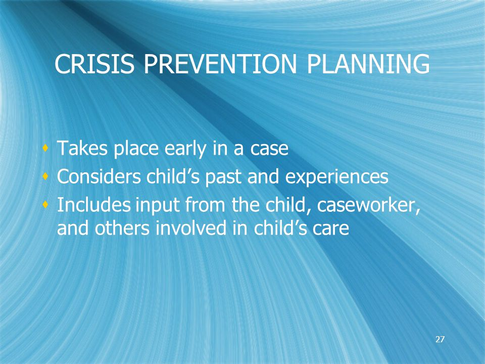 27 CRISIS PREVENTION PLANNING  Takes place early in a case  Considers child's past and experiences  Includes input from the child, caseworker, and others involved in child's care  Takes place early in a case  Considers child's past and experiences  Includes input from the child, caseworker, and others involved in child's care