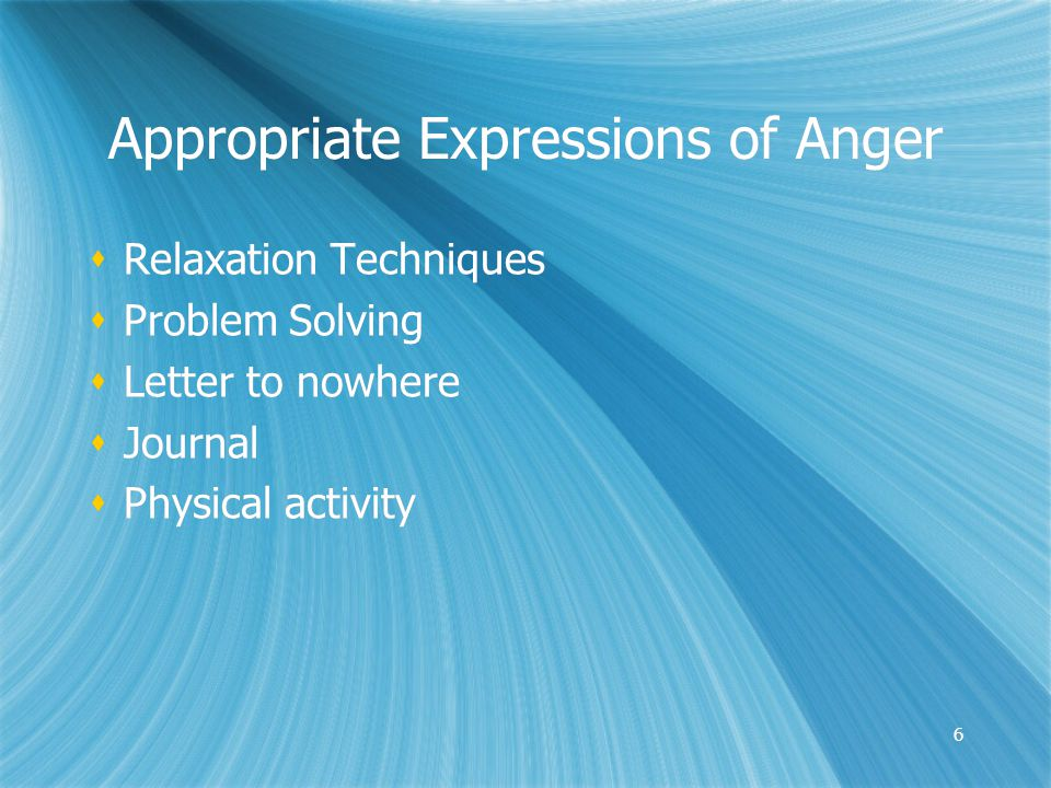 6 Appropriate Expressions of Anger  Relaxation Techniques  Problem Solving  Letter to nowhere  Journal  Physical activity  Relaxation Techniques  Problem Solving  Letter to nowhere  Journal  Physical activity