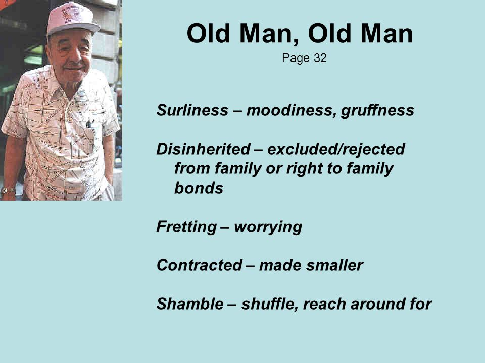 Old Man, Old Man Page 32 Surliness – moodiness, gruffness Disinherited – excluded/rejected from family or right to family bonds Fretting – worrying Contracted – made smaller Shamble – shuffle, reach around for