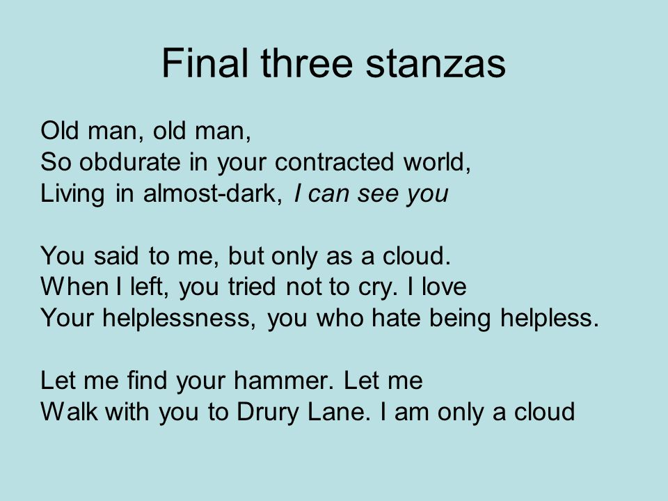 Final three stanzas Old man, old man, So obdurate in your contracted world, Living in almost-dark, I can see you You said to me, but only as a cloud.