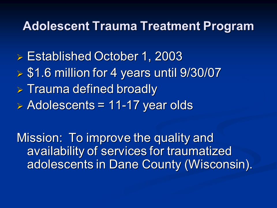 Adolescent Trauma Treatment Program  Established October 1, 2003  $1.6 million for 4 years until 9/30/07  Trauma defined broadly  Adolescents = 11-17 year olds Mission: To improve the quality and availability of services for traumatized adolescents in Dane County (Wisconsin).