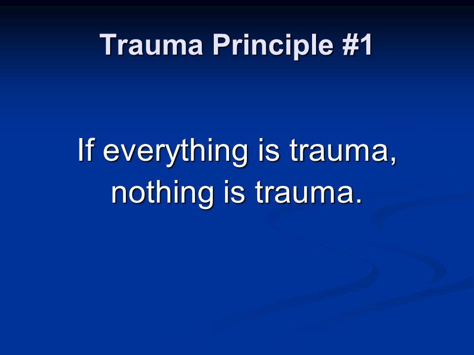 Trauma Principle #1 If everything is trauma, nothing is trauma.