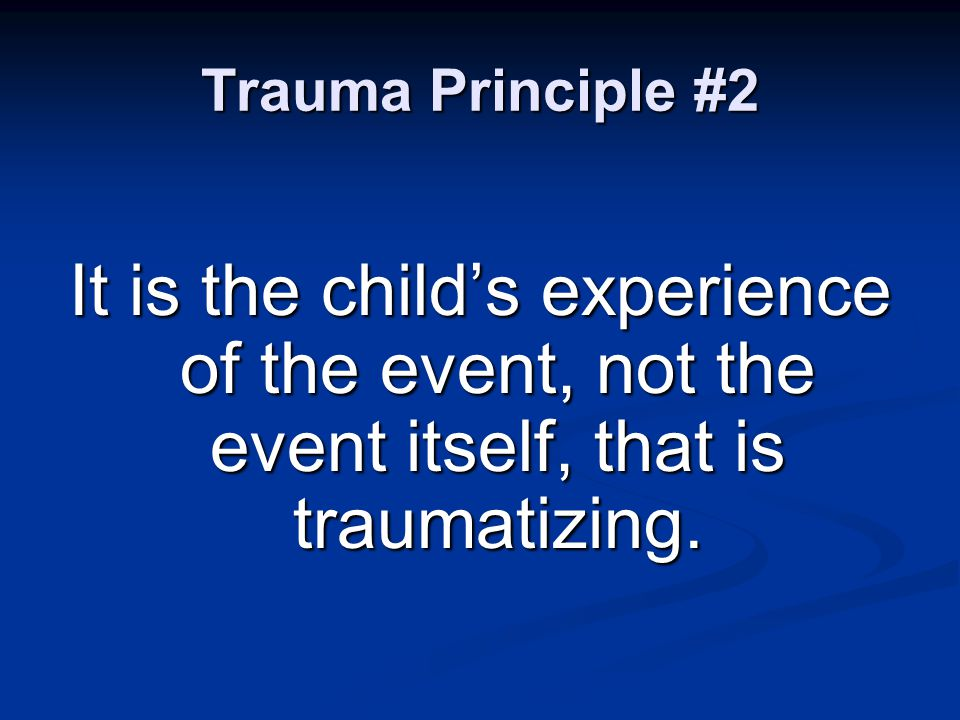 Trauma Principle #2 It is the child's experience of the event, not the event itself, that is traumatizing.