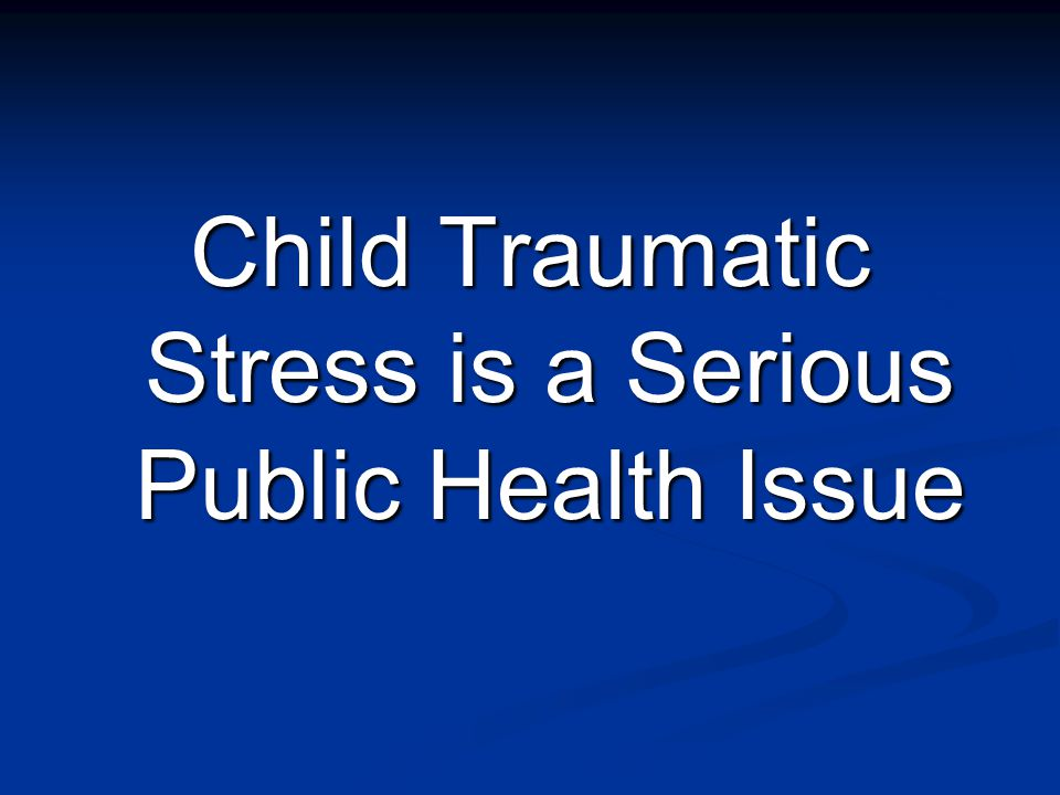 Child Traumatic Stress is a Serious Public Health Issue