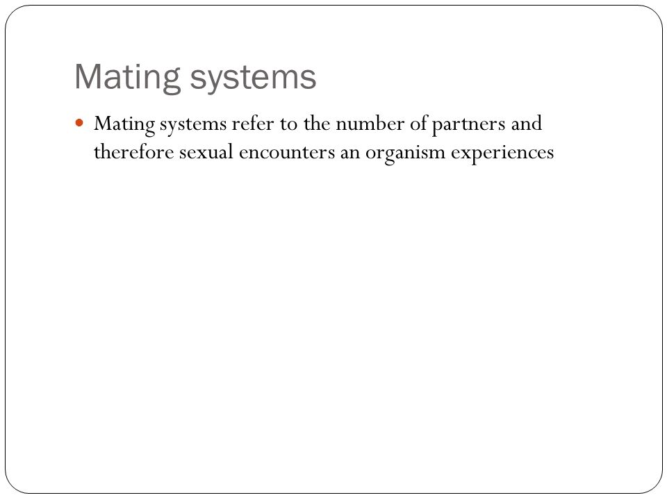 Mating systems Mating systems refer to the number of partners and therefore sexual encounters an organism experiences