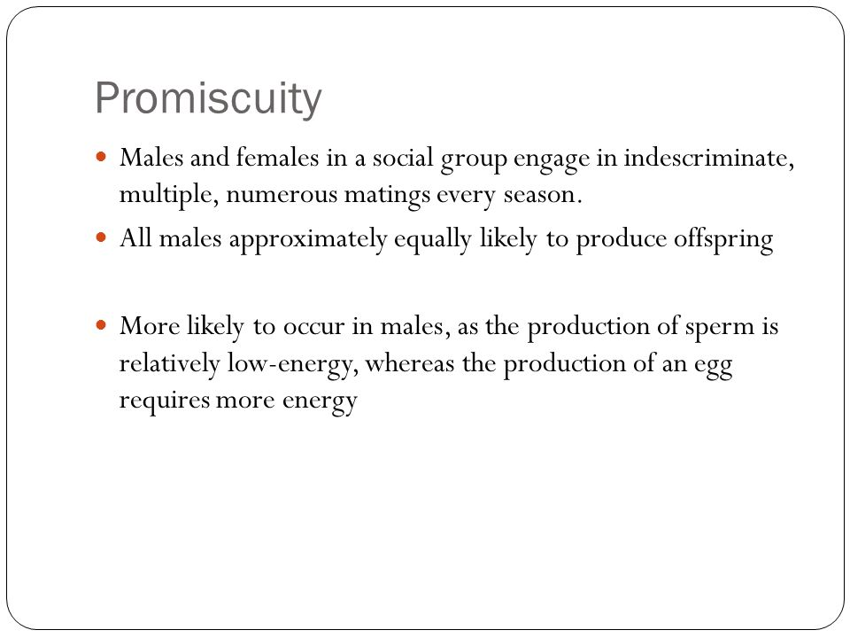 Promiscuity Males and females in a social group engage in indescriminate, multiple, numerous matings every season. All males approximately equally lik