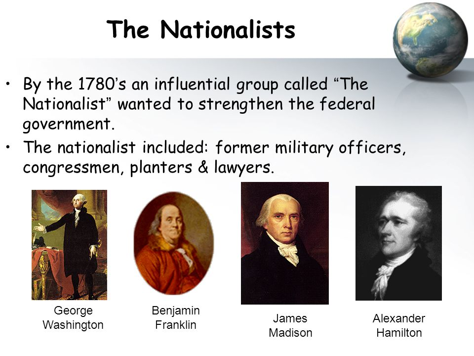 "The Nationalists By the 1780 ' s an influential group called "" The Nationalist "" wanted to strengthen the federal government. The nationalist included"