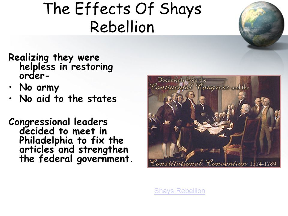 The Effects Of Shays Rebellion Realizing they were helpless in restoring order- No army No aid to the states Congressional leaders decided to meet in